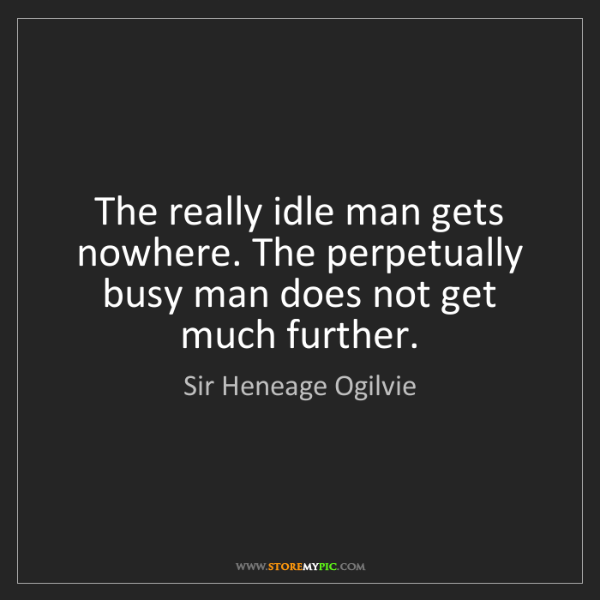 Sir Heneage Ogilvie: The really idle man gets nowhere. The perpetually busy...