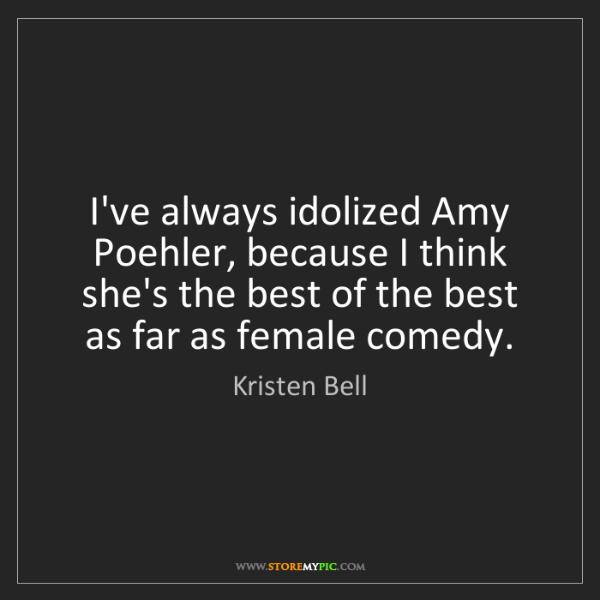 Kristen Bell: I've always idolized Amy Poehler, because I think she's...