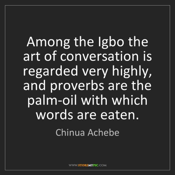 Chinua Achebe: Among the Igbo the art of conversation is regarded very...