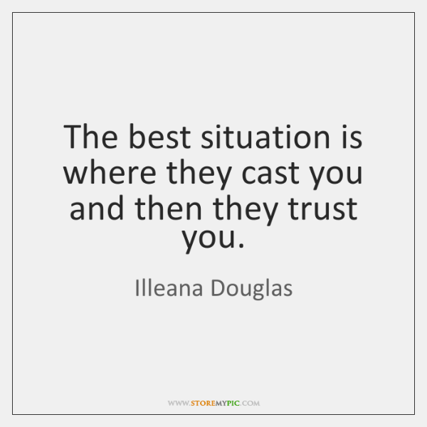 The best situation is where they cast you and then they trust ...