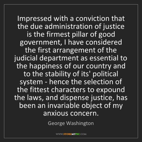 George Washington: Impressed with a conviction that the due administration...