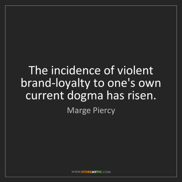 Marge Piercy: The incidence of violent brand-loyalty to one's own current...