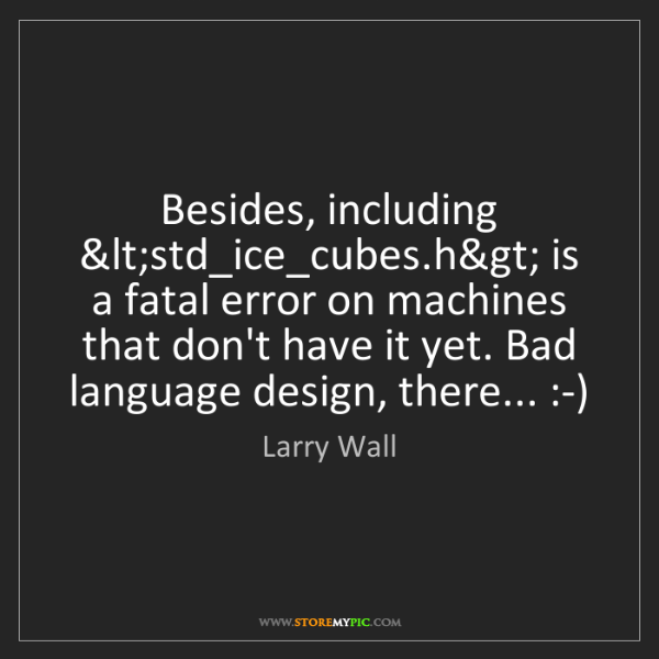 Larry Wall: Besides, including <std_ice_cubes.h> is a fatal error...