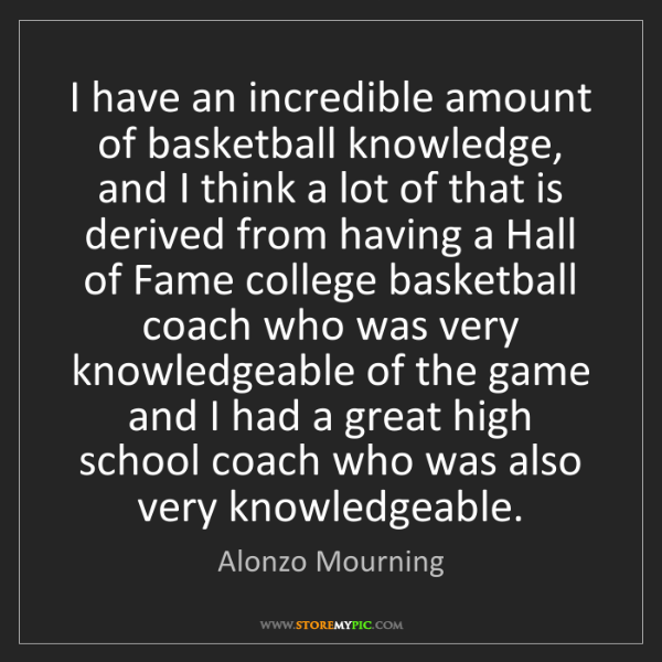 Alonzo Mourning: I have an incredible amount of basketball knowledge,...