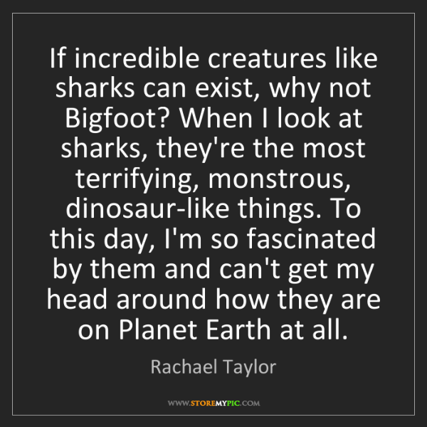 Rachael Taylor: If incredible creatures like sharks can exist, why not...