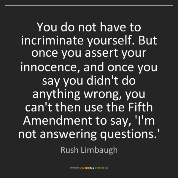Rush Limbaugh: You do not have to incriminate yourself. But once you...
