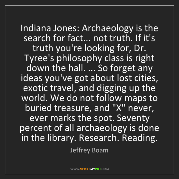 Jeffrey Boam: Indiana Jones: Archaeology is the search for fact......