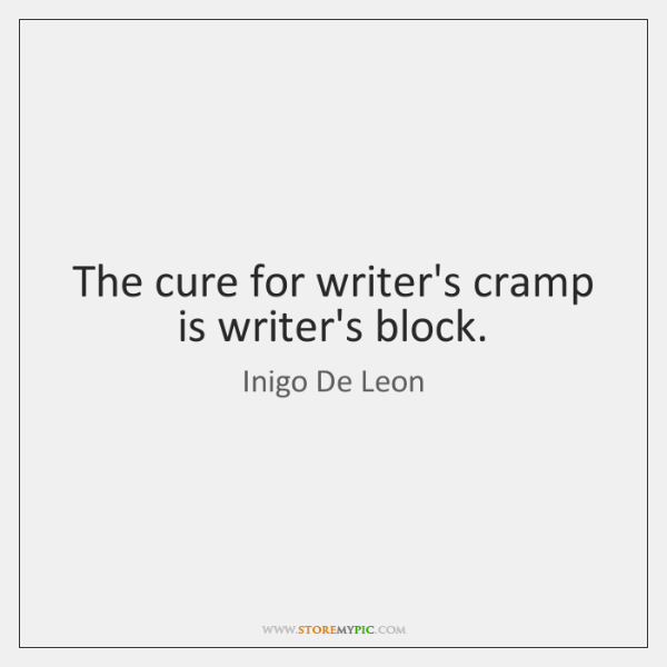 The cure for writer's cramp is writer's block.