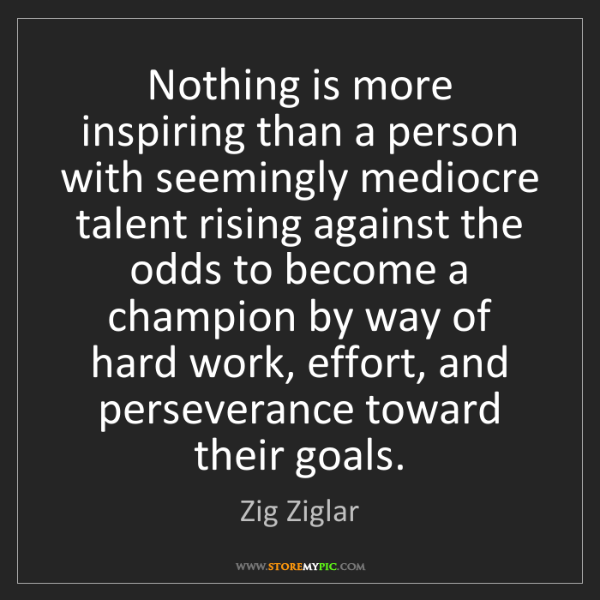 Zig Ziglar: Nothing is more inspiring than a person with seemingly...
