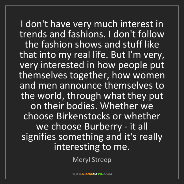 Meryl Streep: I don't have very much interest in trends and fashions....