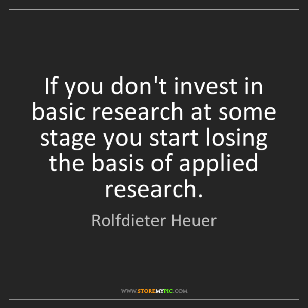 Rolfdieter Heuer: If you don't invest in basic research at some stage you...