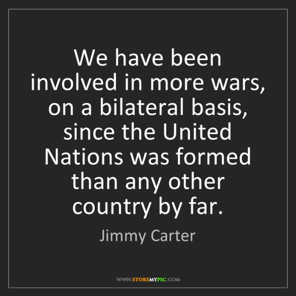 Jimmy Carter: We have been involved in more wars, on a bilateral basis,...
