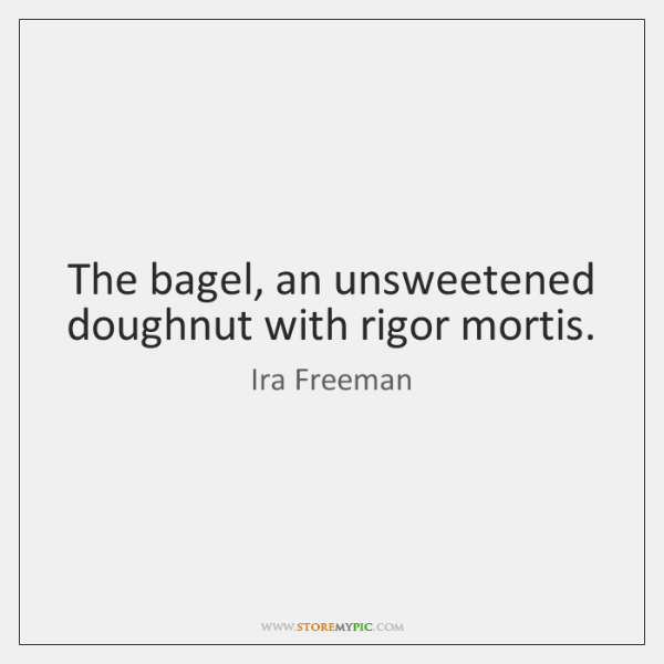 The bagel, an unsweetened doughnut with rigor mortis.