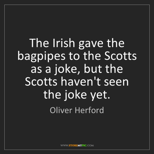 Oliver Herford: The Irish gave the bagpipes to the Scotts as a joke,...