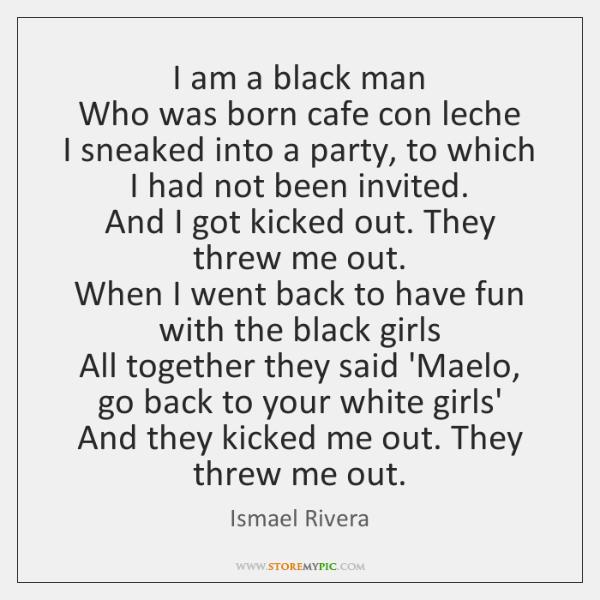 I am a black man  Who was born cafe con leche  I ...