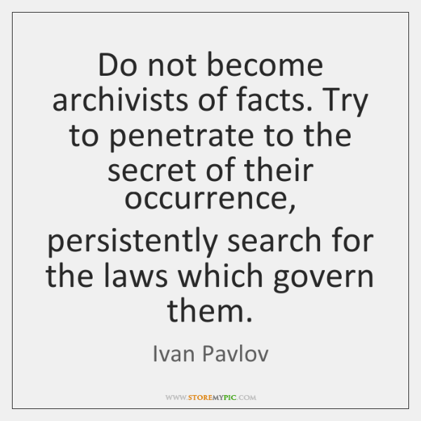 Do not become archivists of facts. Try to penetrate to the secret ...