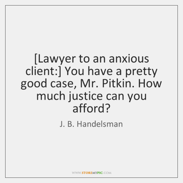 [Lawyer to an anxious client:] You have a pretty good case, Mr. ...