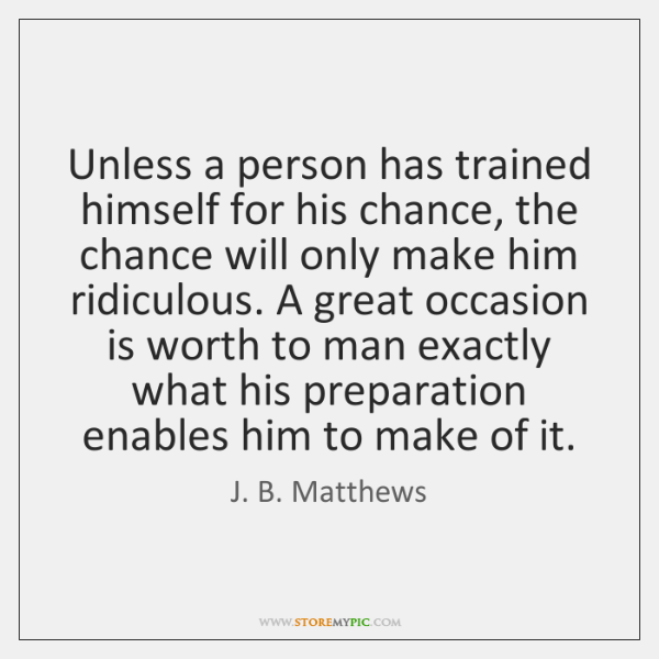 Unless a person has trained himself for his chance, the chance will ...