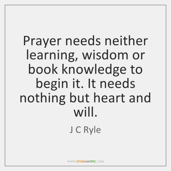 Prayer needs neither learning, wisdom or book knowledge to begin it. It ...