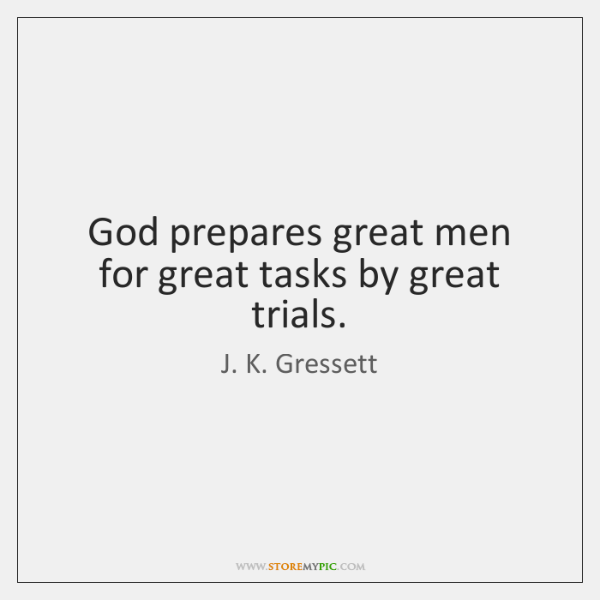 God prepares great men for great tasks by great trials.