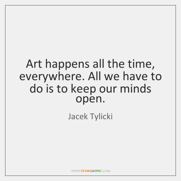 Art happens all the time, everywhere. All we have to do is ...