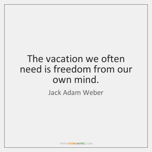 The vacation we often need is freedom from our own mind.