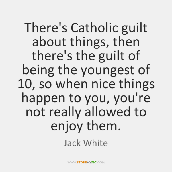 There's Catholic guilt about things, then there's the guilt of being the ...