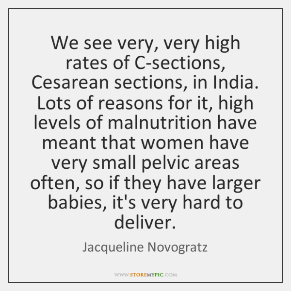 We see very, very high rates of C-sections, Cesarean sections, in India. ...