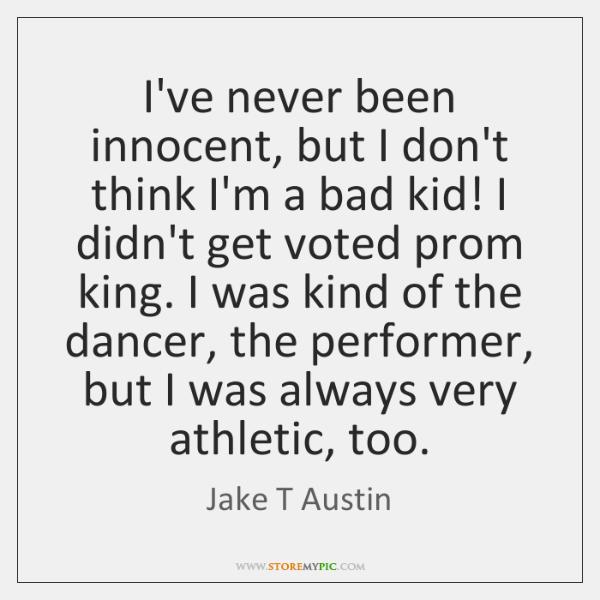 I've never been innocent, but I don't think I'm a bad kid! ...