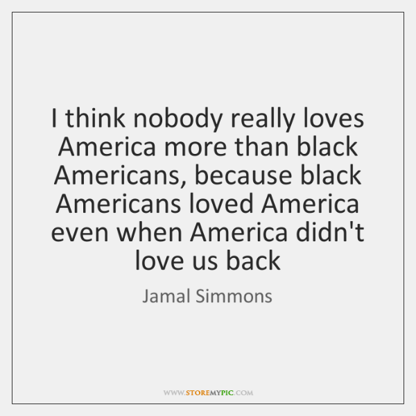 I think nobody really loves America more than black Americans, because black ...