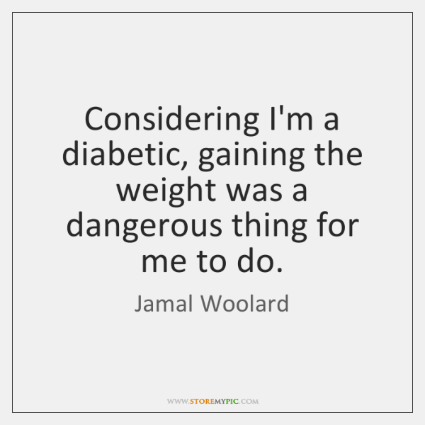 Considering I'm a diabetic, gaining the weight was a dangerous thing for ...