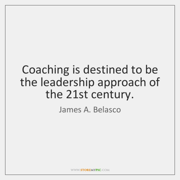 Coaching is destined to be the leadership approach of the 21st century.