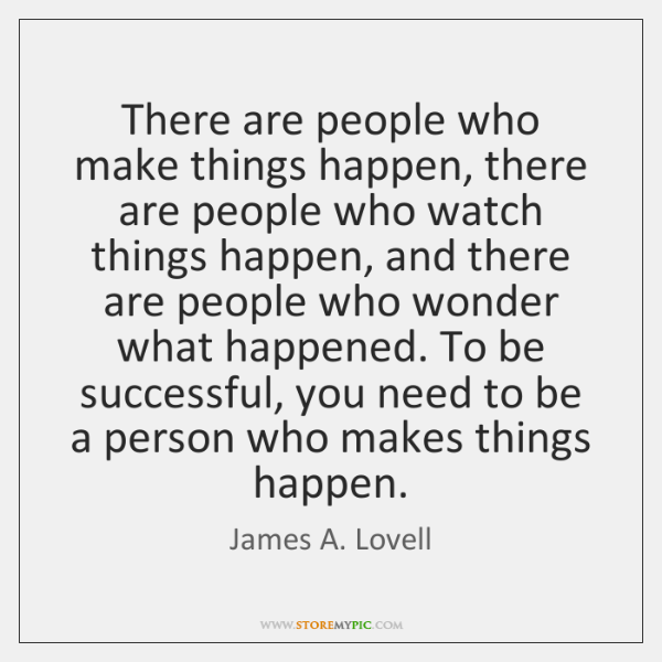 There are people who make things happen, there are people who watch ...