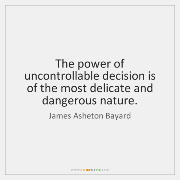 The power of uncontrollable decision is of the most delicate and dangerous ...