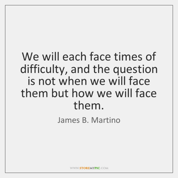 We will each face times of difficulty, and the question is not ...