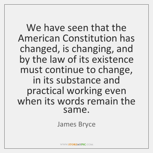 We have seen that the American Constitution has changed, is changing, and ...