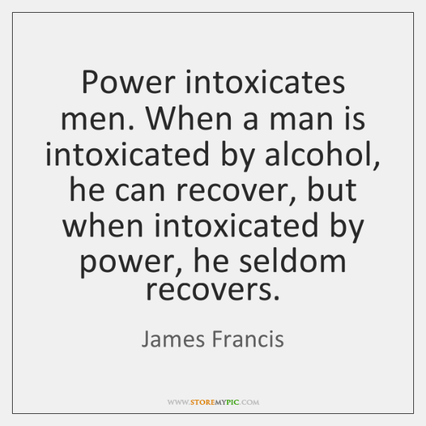 Power intoxicates men. When a man is intoxicated by alcohol, he can ...
