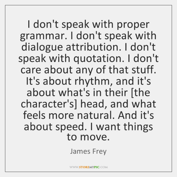 I don't speak with proper grammar. I don't speak with dialogue attribution. ...