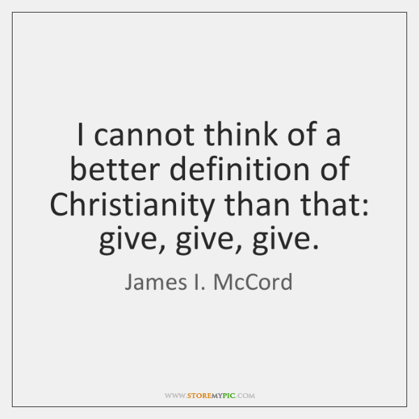 I cannot think of a better definition of Christianity than that: give, ...