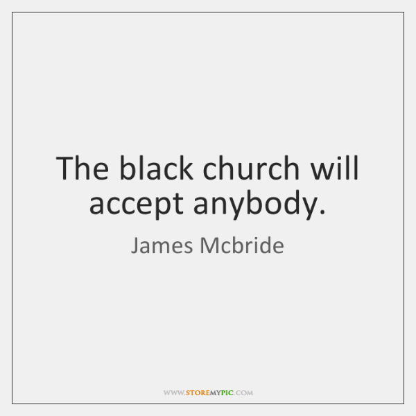 The black church will accept anybody.