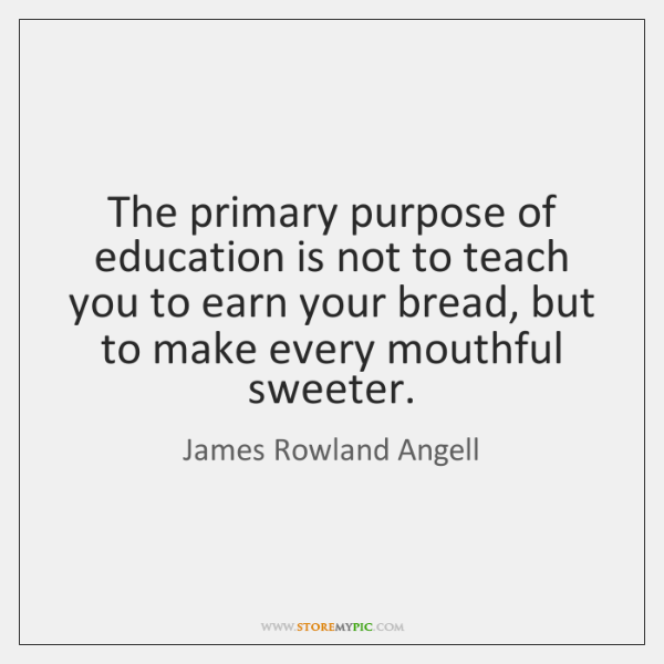 The primary purpose of education is not to teach you to earn ...