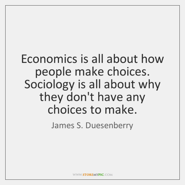Economics is all about how people make choices. Sociology is all about ...
