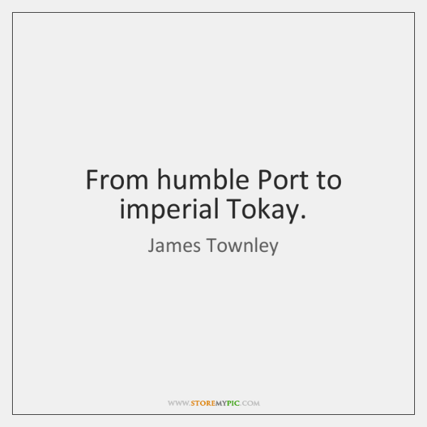 From humble Port to imperial Tokay.