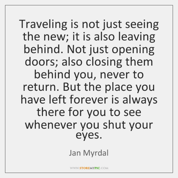 Traveling is not just seeing the new; it is also leaving behind. ...