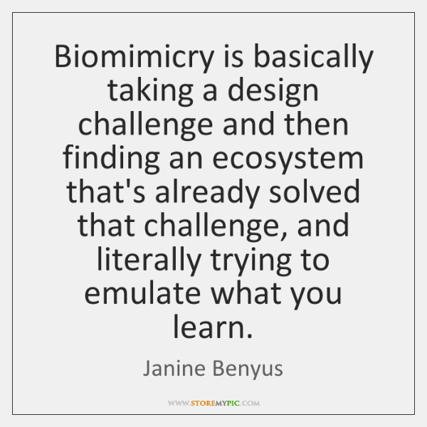 Biomimicry is basically taking a design challenge and then finding an ecosystem ...