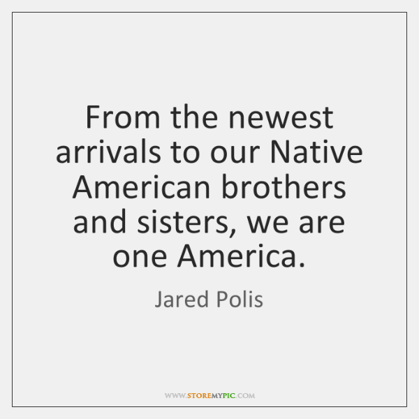 From the newest arrivals to our Native American brothers and sisters, we ...