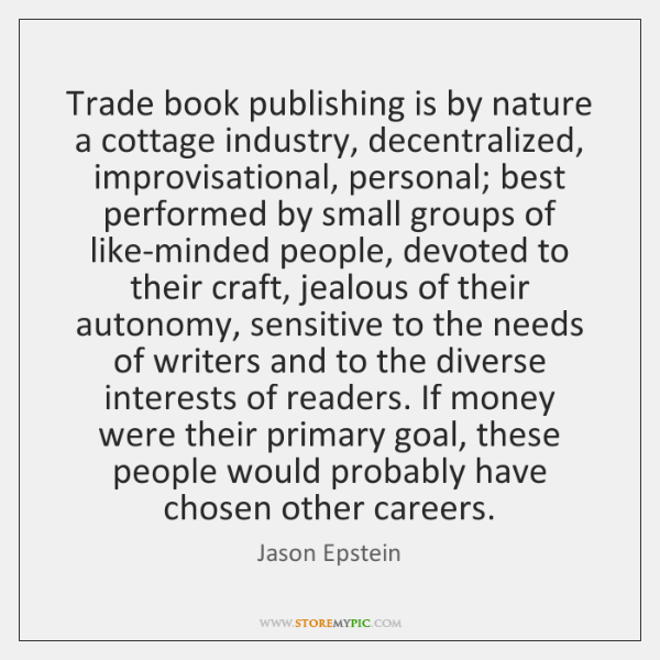 Trade book publishing is by nature a cottage industry, decentralized, improvisational, personal; ...