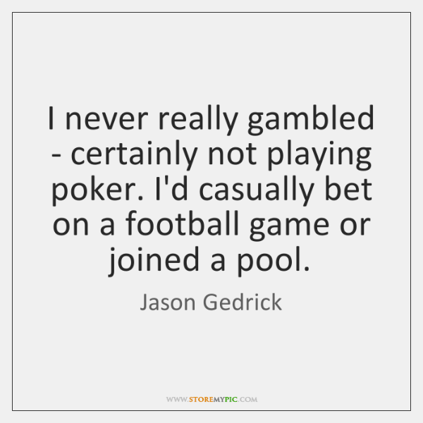 I never really gambled - certainly not playing poker. I'd casually bet ...