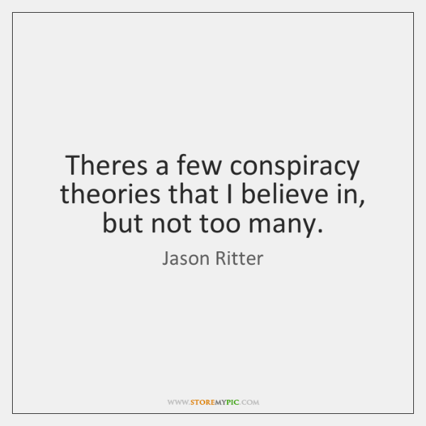 Theres a few conspiracy theories that I believe in, but not too ...
