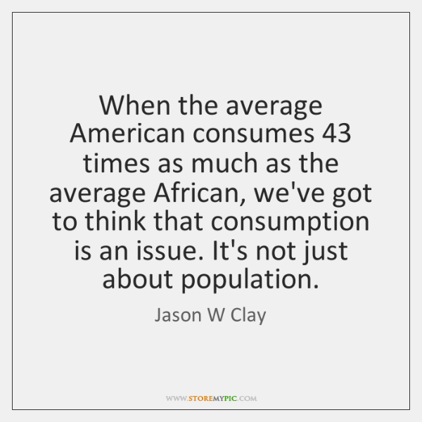 When the average American consumes 43 times as much as the average African, ...
